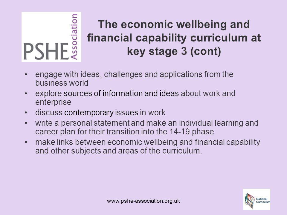 www.pshe-association.org.uk The economic wellbeing and financial capability curriculum at key stage 3 (cont) engage with ideas, challenges and applications from the business world explore sources of information and ideas about work and enterprise discuss contemporary issues in work write a personal statement and make an individual learning and career plan for their transition into the 14-19 phase make links between economic wellbeing and financial capability and other subjects and areas of the curriculum.