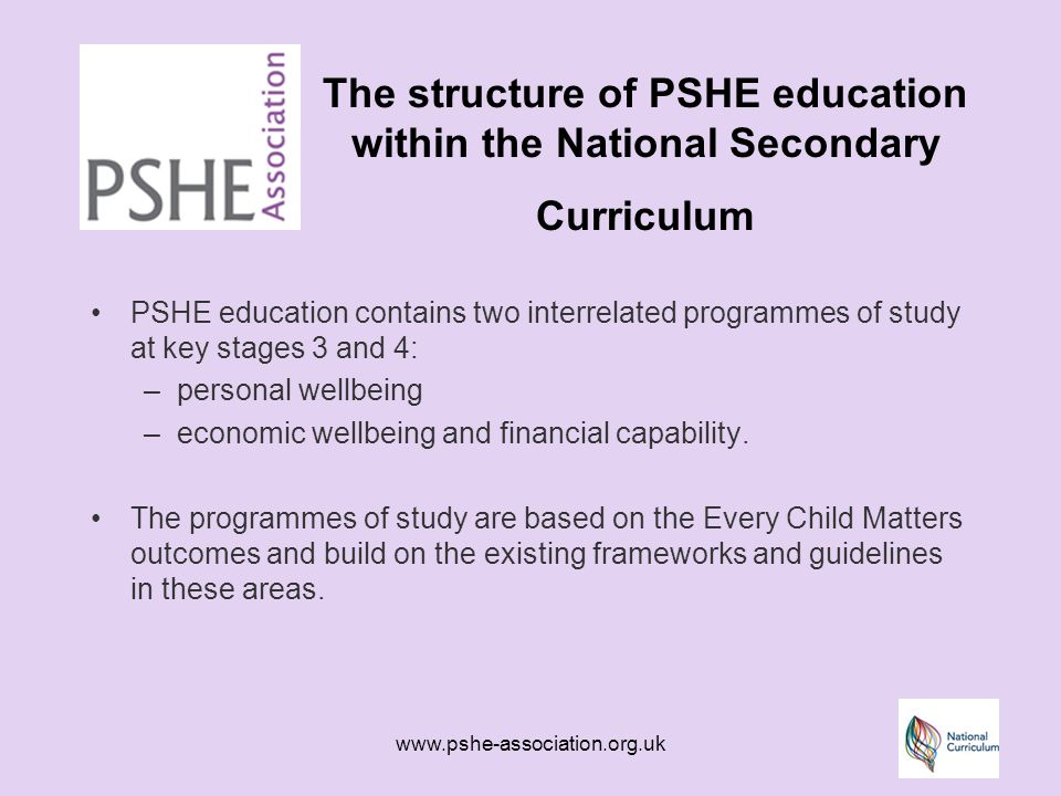 www.pshe-association.org.uk The structure of PSHE education within the National Secondary Curriculum PSHE education contains two interrelated programmes of study at key stages 3 and 4: –personal wellbeing –economic wellbeing and financial capability.