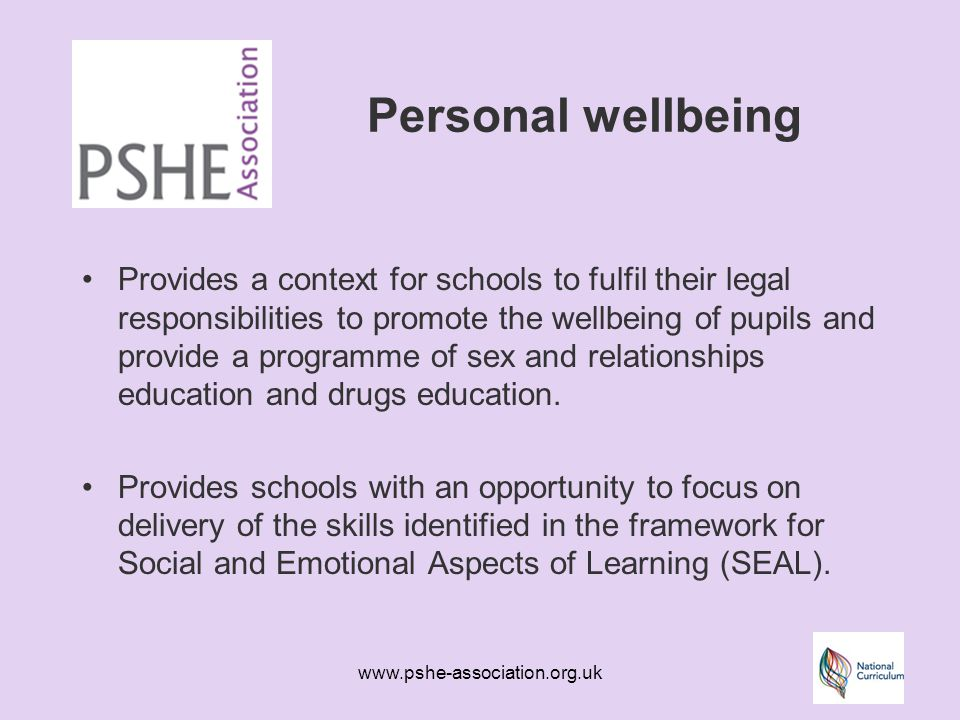 www.pshe-association.org.uk Personal wellbeing Provides a context for schools to fulfil their legal responsibilities to promote the wellbeing of pupils and provide a programme of sex and relationships education and drugs education.
