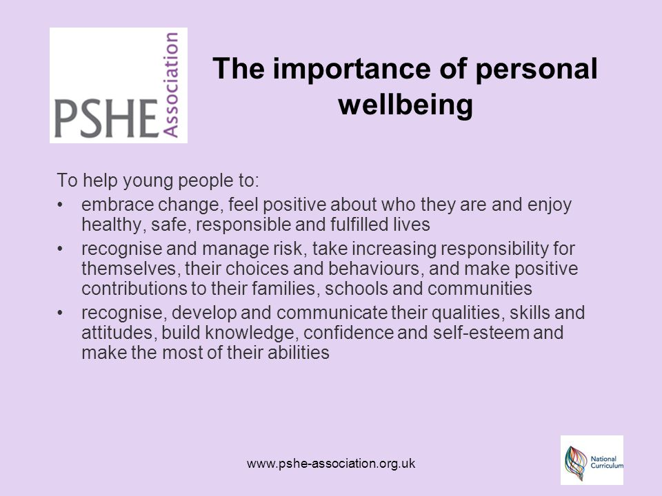 www.pshe-association.org.uk The importance of personal wellbeing To help young people to: embrace change, feel positive about who they are and enjoy healthy, safe, responsible and fulfilled lives recognise and manage risk, take increasing responsibility for themselves, their choices and behaviours, and make positive contributions to their families, schools and communities recognise, develop and communicate their qualities, skills and attitudes, build knowledge, confidence and self-esteem and make the most of their abilities