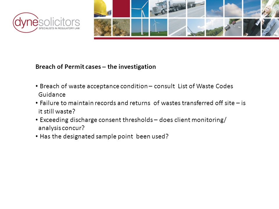 Breach of Permit cases – the investigation Breach of waste acceptance condition – consult List of Waste Codes Guidance Failure to maintain records and returns of wastes transferred off site – is it still waste.
