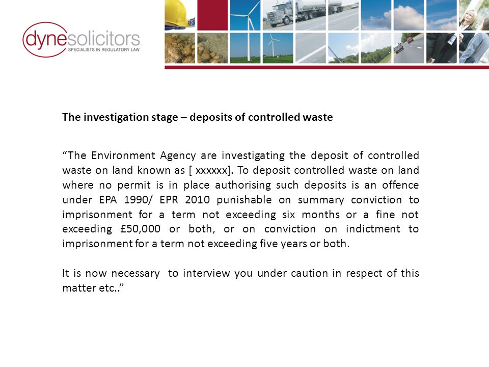 The investigation stage – deposits of controlled waste The Environment Agency are investigating the deposit of controlled waste on land known as [ xxxxxx].