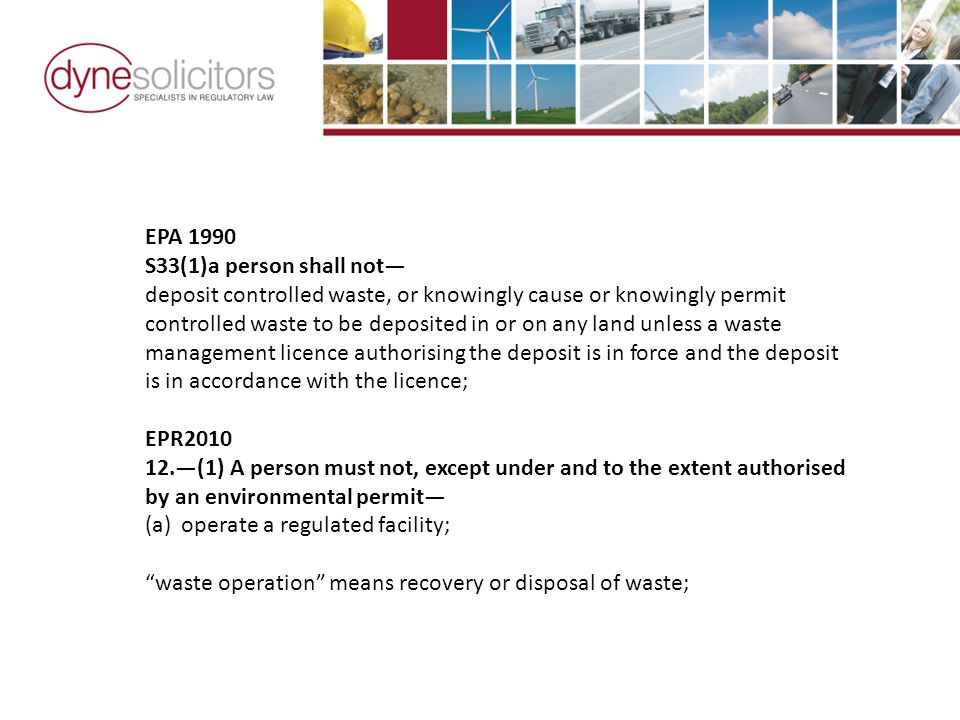 EPA 1990 S33(1)a person shall not— deposit controlled waste, or knowingly cause or knowingly permit controlled waste to be deposited in or on any land unless a waste management licence authorising the deposit is in force and the deposit is in accordance with the licence; EPR2010 12.—(1) A person must not, except under and to the extent authorised by an environmental permit— (a)operate a regulated facility; waste operation means recovery or disposal of waste;