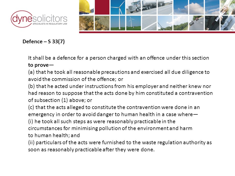 Defence – S 33(7) It shall be a defence for a person charged with an offence under this section to prove— (a) that he took all reasonable precautions and exercised all due diligence to avoid the commission of the offence; or (b) that he acted under instructions from his employer and neither knew nor had reason to suppose that the acts done by him constituted a contravention of subsection (1) above; or (c) that the acts alleged to constitute the contravention were done in an emergency in order to avoid danger to human health in a case where— (i) he took all such steps as were reasonably practicable in the circumstances for minimising pollution of the environment and harm to human health; and (ii) particulars of the acts were furnished to the waste regulation authority as soon as reasonably practicable after they were done.