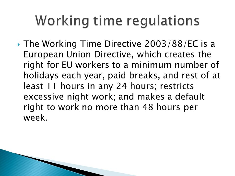  The Working Time Directive 2003/88/EC is a European Union Directive, which creates the right for EU workers to a minimum number of holidays each year, paid breaks, and rest of at least 11 hours in any 24 hours; restricts excessive night work; and makes a default right to work no more than 48 hours per week.
