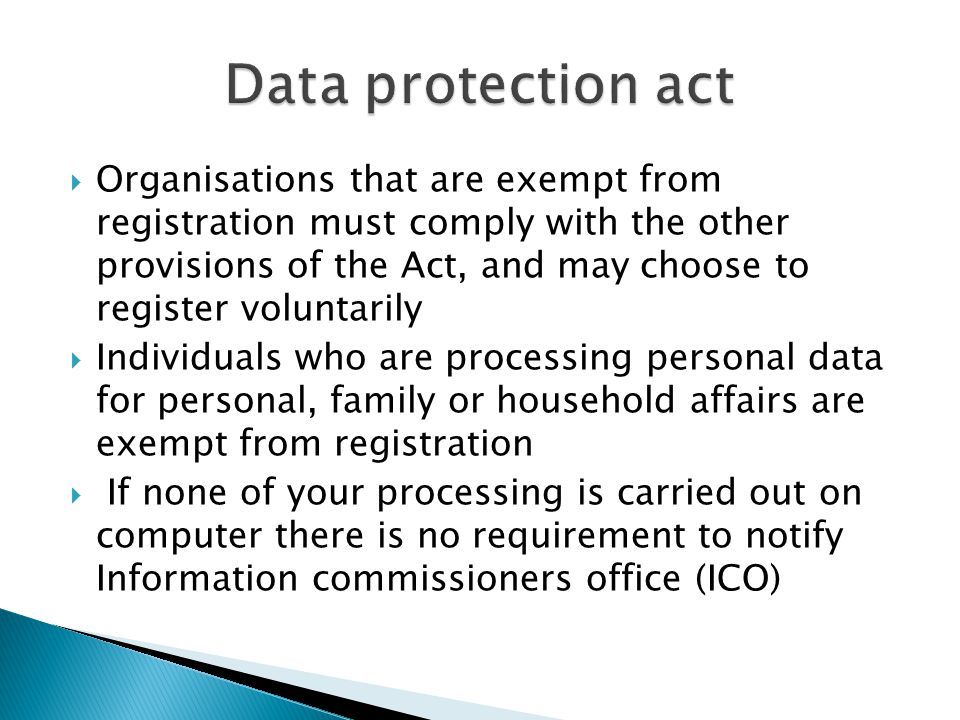  Organisations that are exempt from registration must comply with the other provisions of the Act, and may choose to register voluntarily  Individuals who are processing personal data for personal, family or household affairs are exempt from registration  If none of your processing is carried out on computer there is no requirement to notify Information commissioners office (ICO)