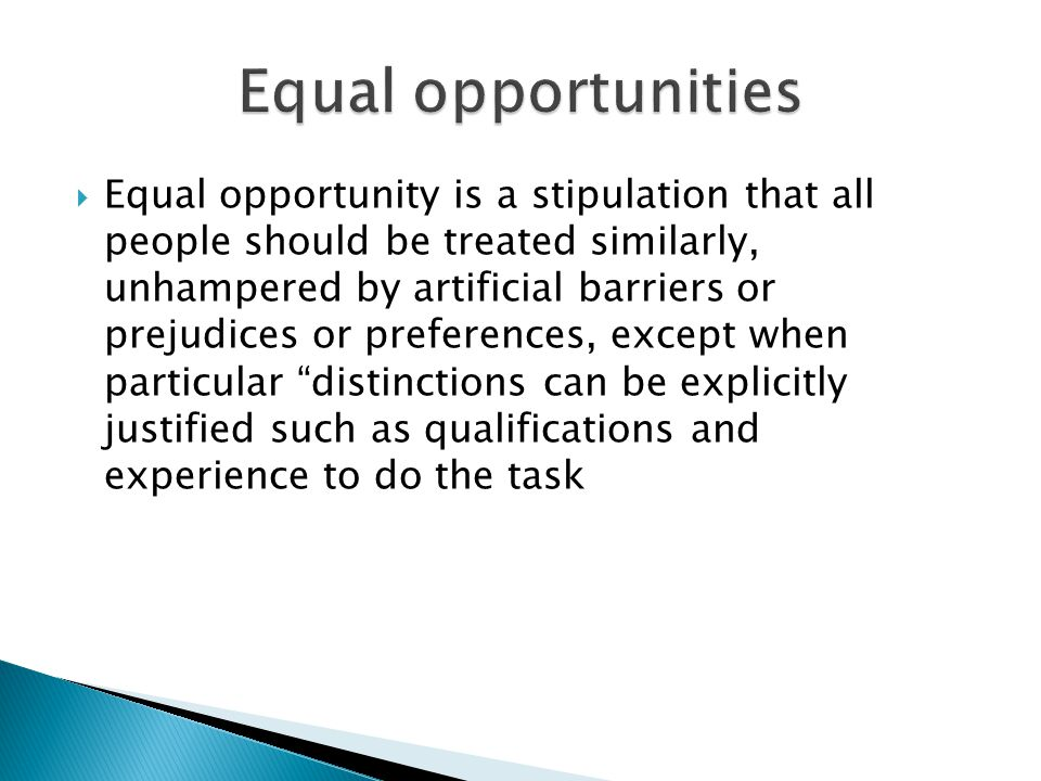  Equal opportunity is a stipulation that all people should be treated similarly, unhampered by artificial barriers or prejudices or preferences, exce