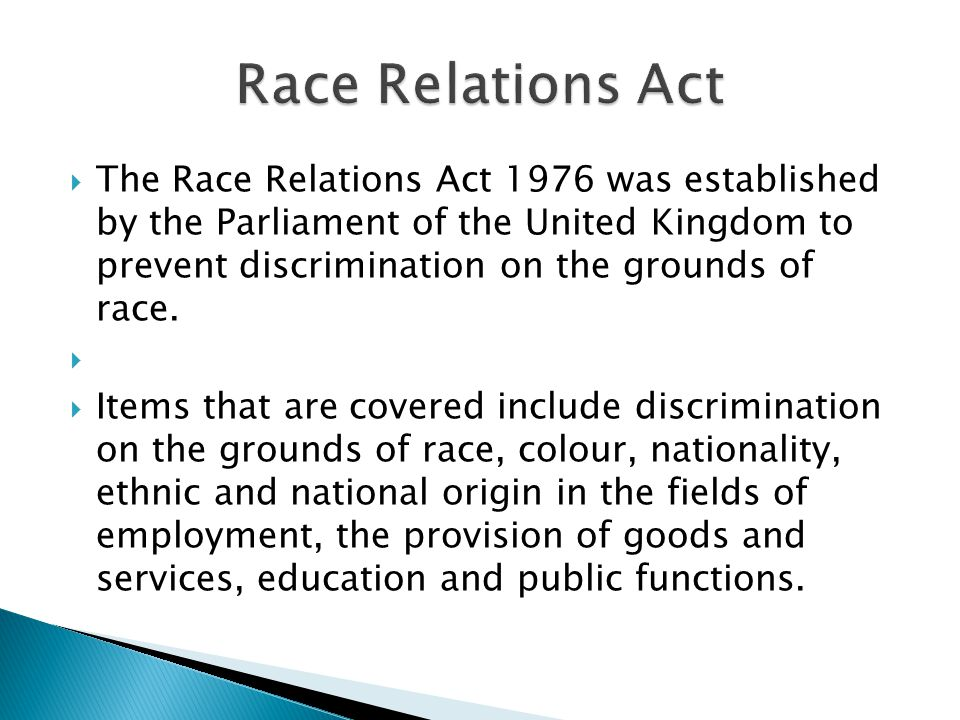  The Race Relations Act 1976 was established by the Parliament of the United Kingdom to prevent discrimination on the grounds of race.   Items that