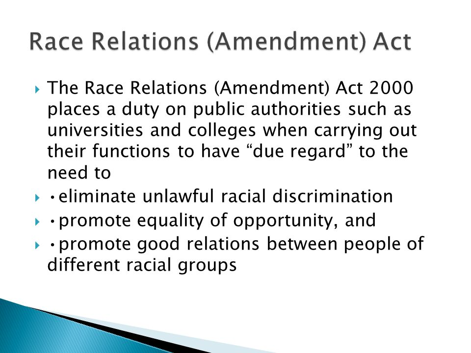  The Race Relations (Amendment) Act 2000 places a duty on public authorities such as universities and colleges when carrying out their functions to h