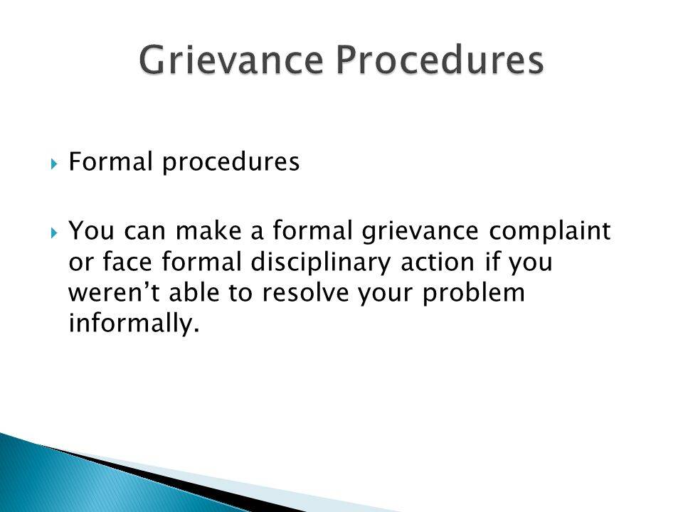  Formal procedures  You can make a formal grievance complaint or face formal disciplinary action if you weren't able to resolve your problem informa