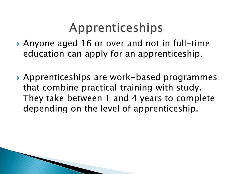 Anyone aged 16 or over and not in full-time education can apply for an apprenticeship.