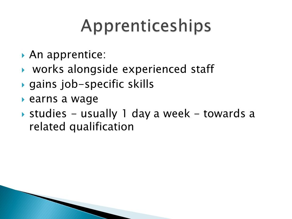  An apprentice:  works alongside experienced staff  gains job-specific skills  earns a wage  studies - usually 1 day a week - towards a related qualification