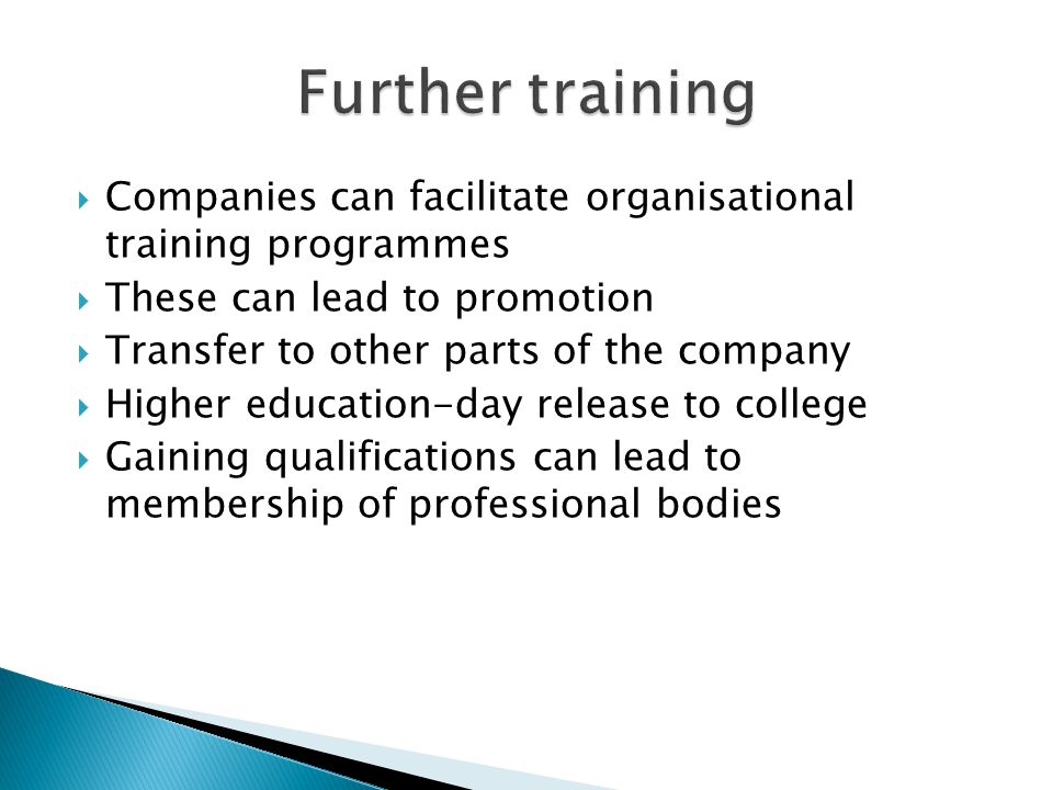  Companies can facilitate organisational training programmes  These can lead to promotion  Transfer to other parts of the company  Higher educatio