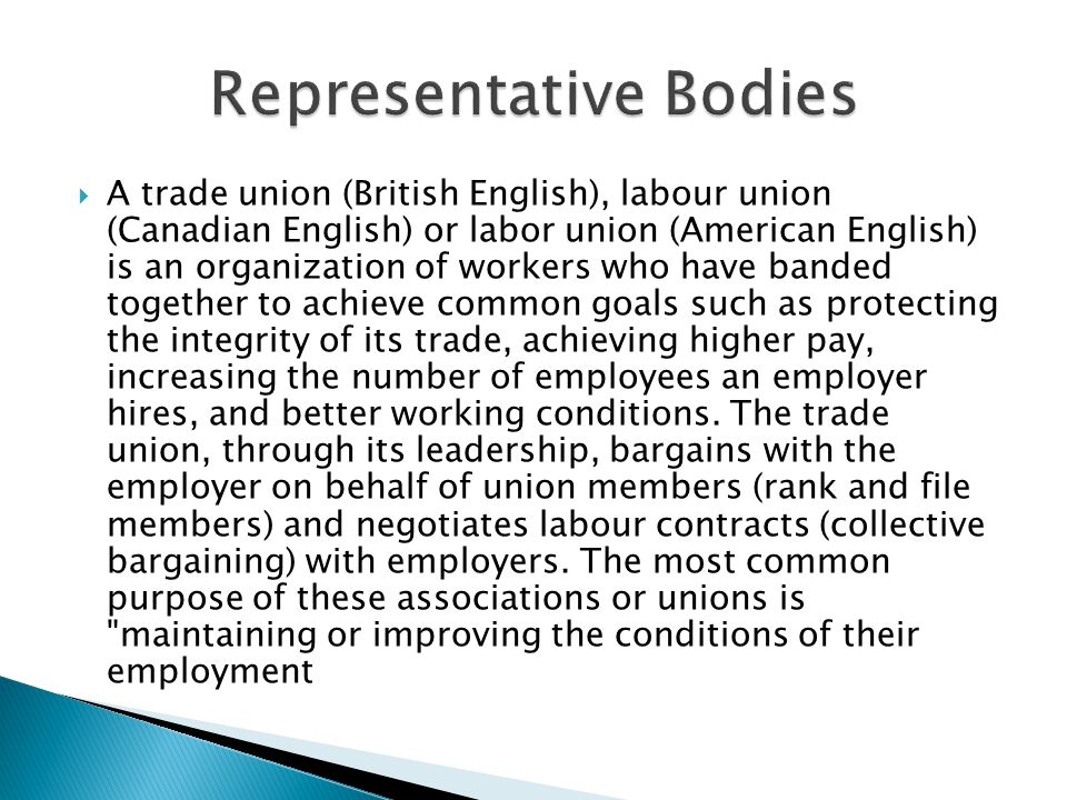  A trade union (British English), labour union (Canadian English) or labor union (American English) is an organization of workers who have banded together to achieve common goals such as protecting the integrity of its trade, achieving higher pay, increasing the number of employees an employer hires, and better working conditions.