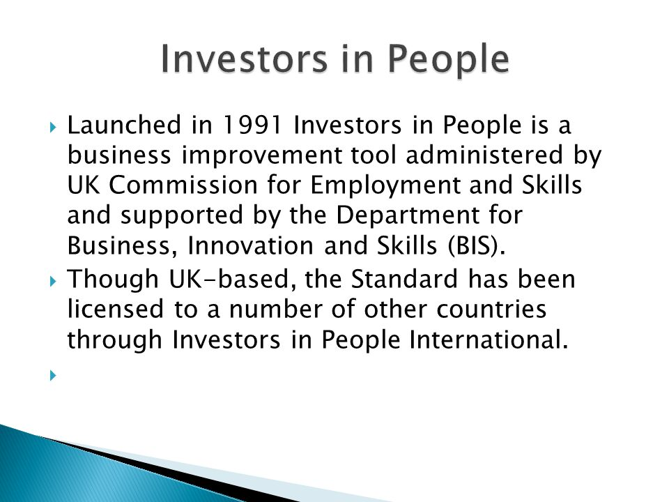  Launched in 1991 Investors in People is a business improvement tool administered by UK Commission for Employment and Skills and supported by the Dep