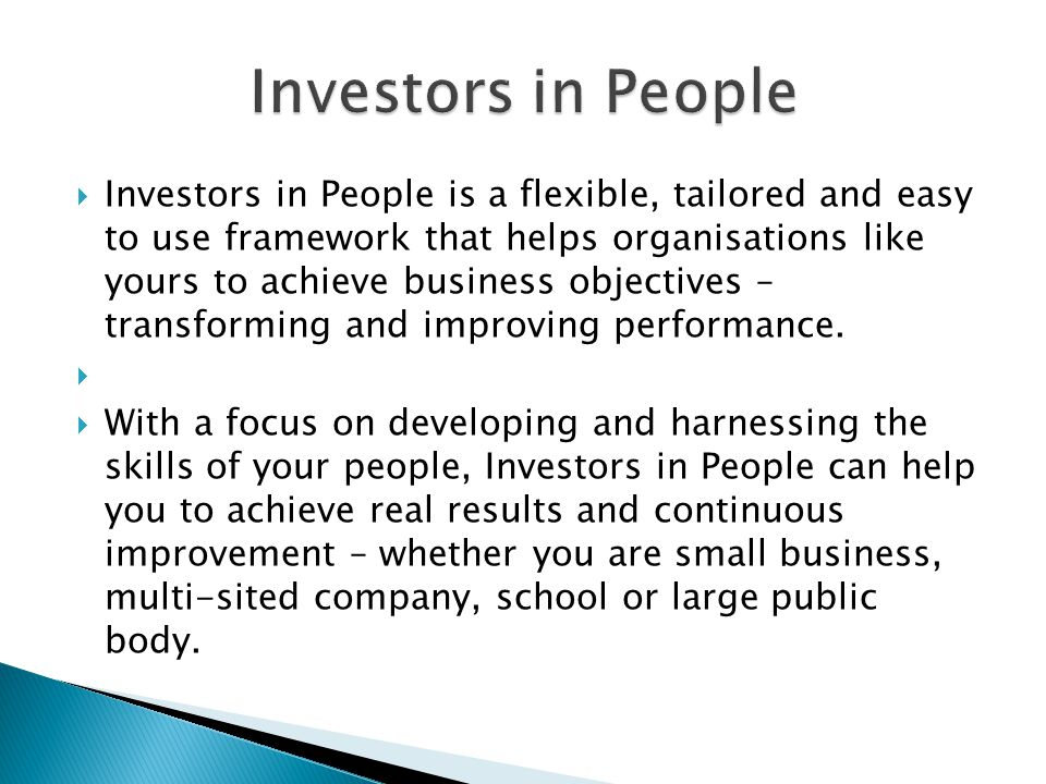  Investors in People is a flexible, tailored and easy to use framework that helps organisations like yours to achieve business objectives – transforming and improving performance.