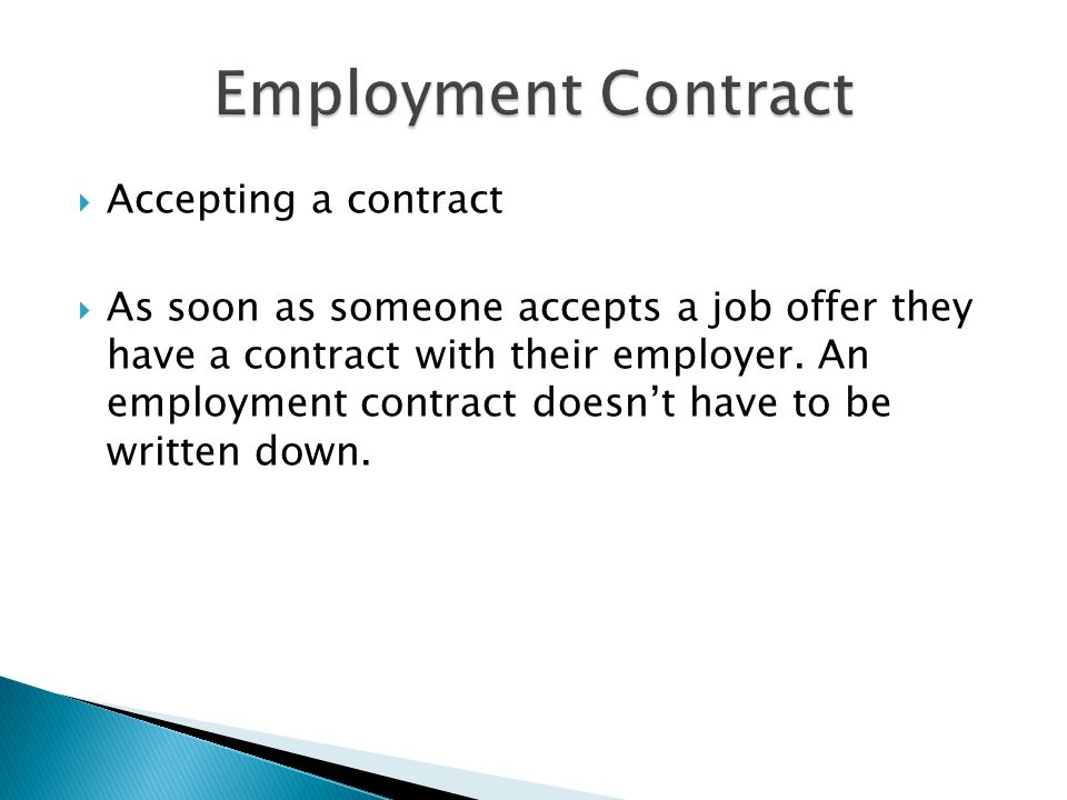  Accepting a contract  As soon as someone accepts a job offer they have a contract with their employer. An employment contract doesn't have to be wr