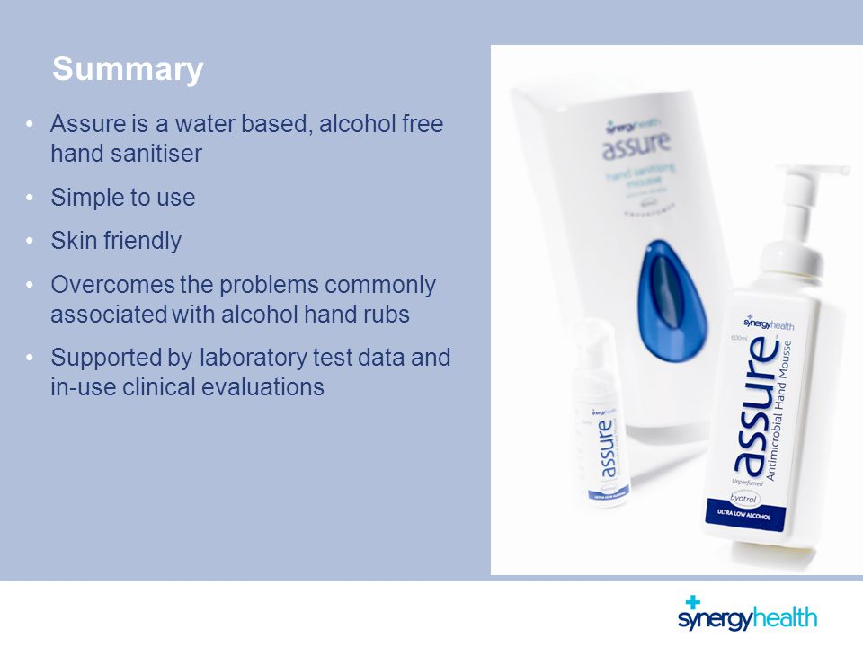 Summary Assure is a water based, alcohol free hand sanitiser Simple to use Skin friendly Overcomes the problems commonly associated with alcohol hand rubs Supported by laboratory test data and in-use clinical evaluations