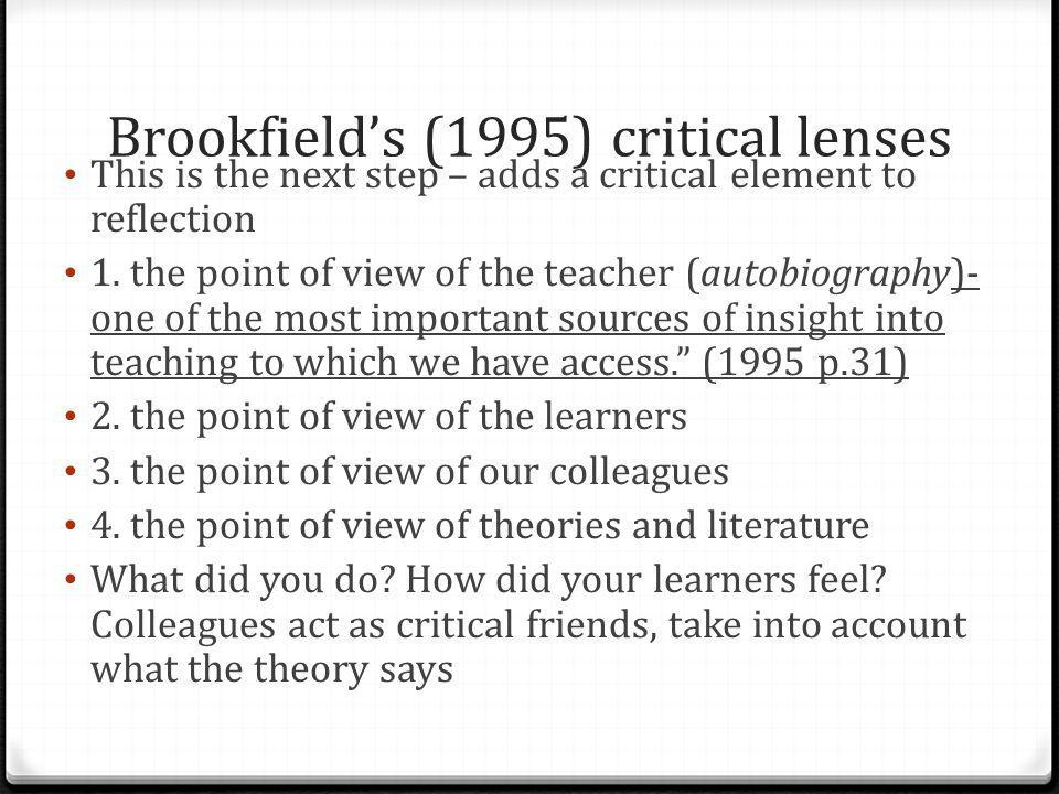 Brookfield's (1995) critical lenses This is the next step – adds a critical element to reflection 1. the point of view of the teacher (autobiography)-