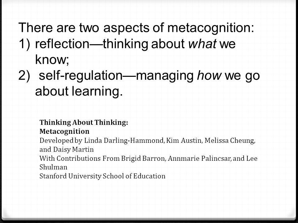 There are two aspects of metacognition: 1)reflection—thinking about what we know; 2) self-regulation—managing how we go about learning. Thinking About
