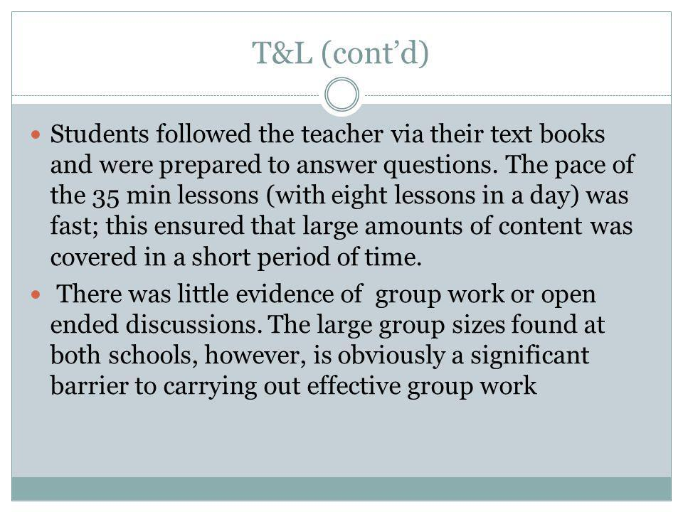 T&L (cont'd) Students followed the teacher via their text books and were prepared to answer questions.