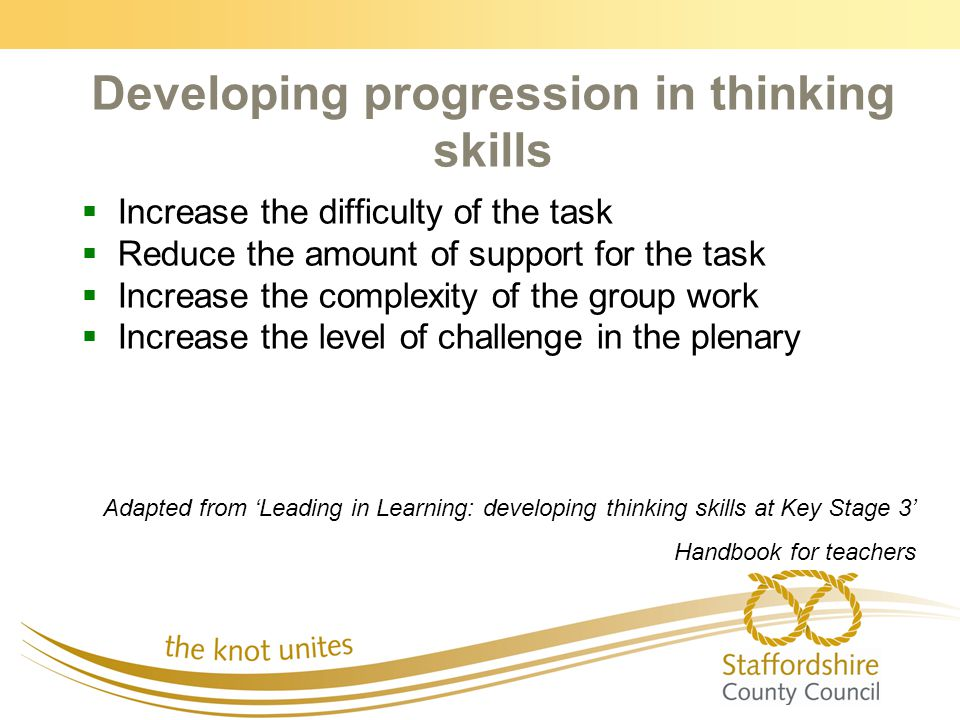 Developing progression in thinking skills   Increase the difficulty of the task   Reduce the amount of support for the task   Increase the complexity of the group work   Increase the level of challenge in the plenary Adapted from 'Leading in Learning: developing thinking skills at Key Stage 3' Handbook for teachers