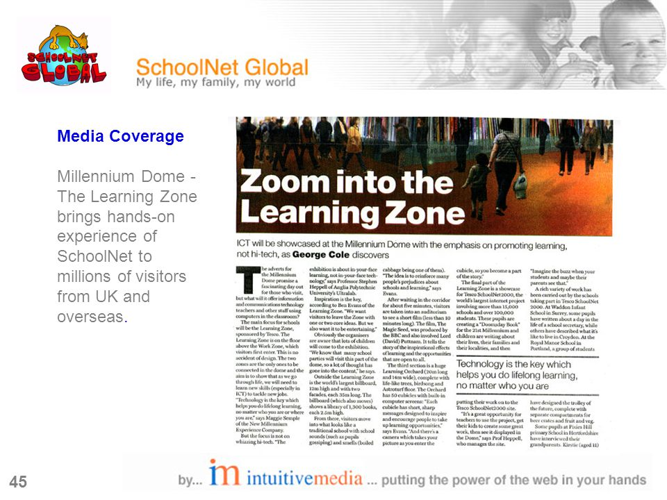 45 Media Coverage Millennium Dome - The Learning Zone brings hands-on experience of SchoolNet to millions of visitors from UK and overseas.