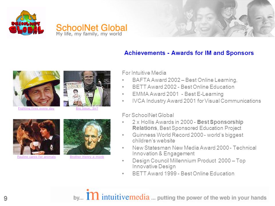 9 Achievements - Awards for IM and Sponsors For Intuitive Media BAFTA Award 2002 – Best Online Learning, BETT Award 2002 - Best Online Education EMMA Award 2001 - Best E-Learning IVCA Industry Award 2001 for Visual Communications For SchoolNet Global 2 x Hollis Awards in 2000 - Best Sponsorship Relations, Best Sponsored Education Project Guinness World Record 2000 - world's biggest children's website New Statesman New Media Award 2000 - Technical Innovation & Engagement Design Council Millennium Product 2000 – Top Innovative Design BETT Award 1999 - Best Online Education