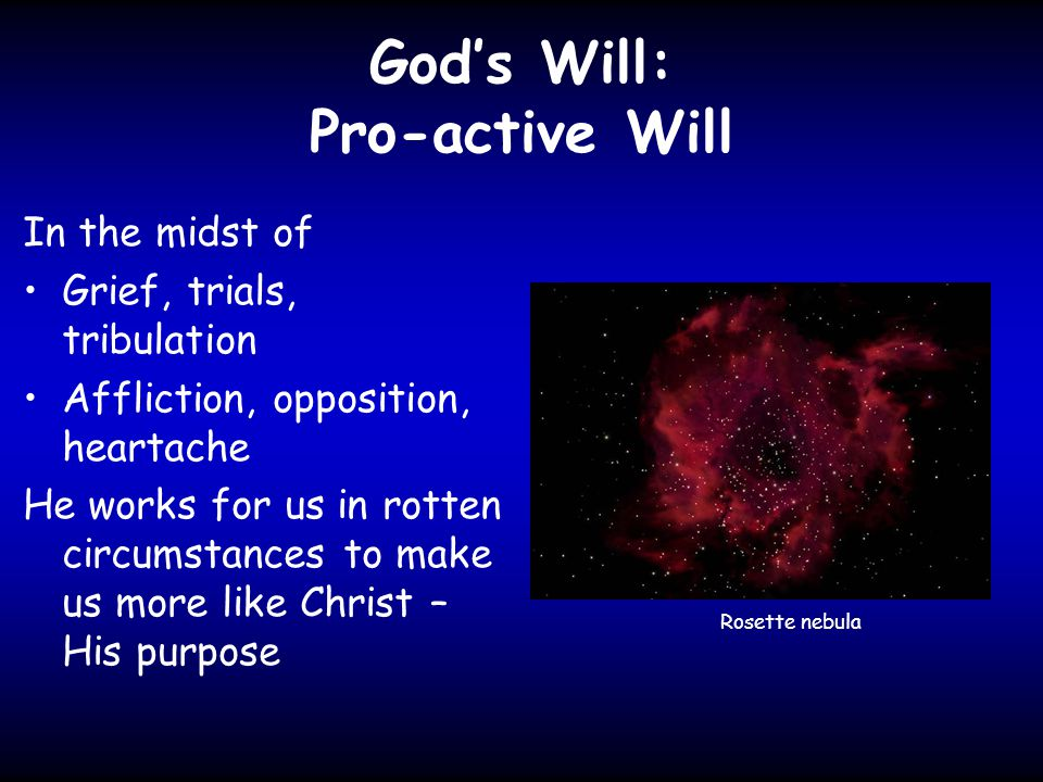 God's Will: Pro-active Will In the midst of Grief, trials, tribulation Affliction, opposition, heartache He works for us in rotten circumstances to make us more like Christ – His purpose Rosette nebula