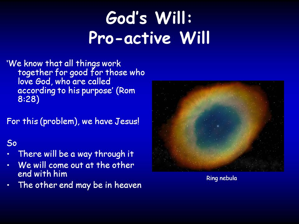 God's Will: Pro-active Will 'We know that all things work together for good for those who love God, who are called according to his purpose' (Rom 8:28) For this (problem), we have Jesus.