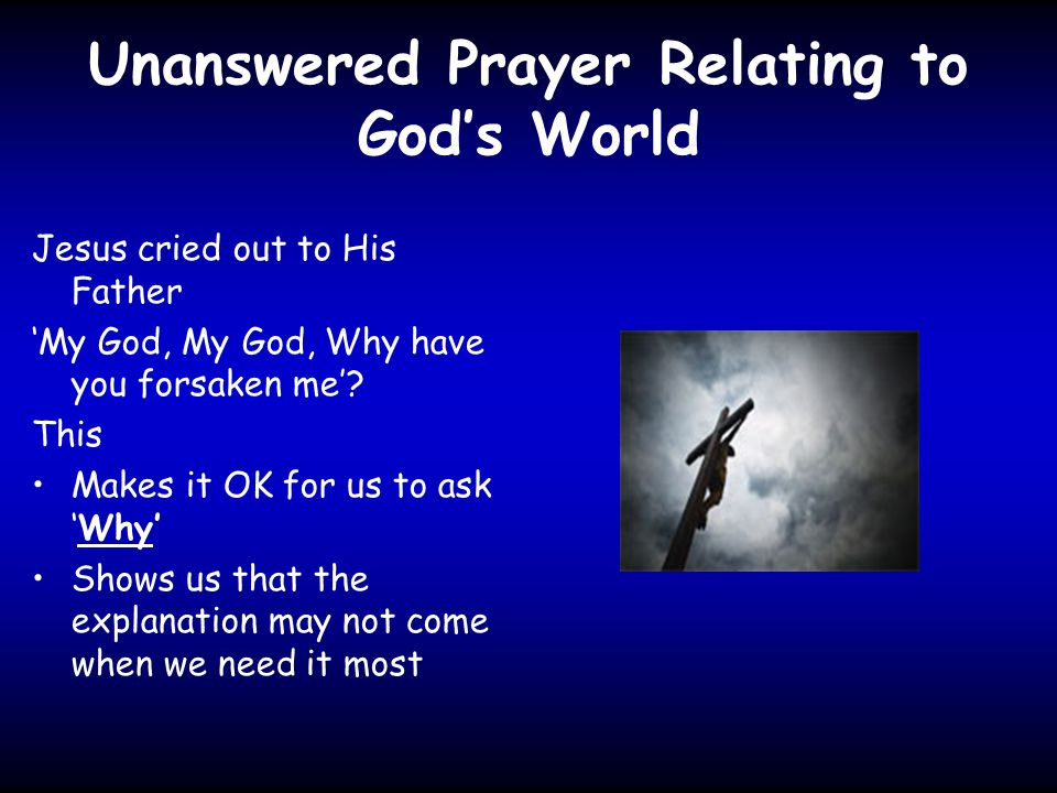 Unanswered Prayer Relating to God's World Jesus cried out to His Father 'My God, My God, Why have you forsaken me'.