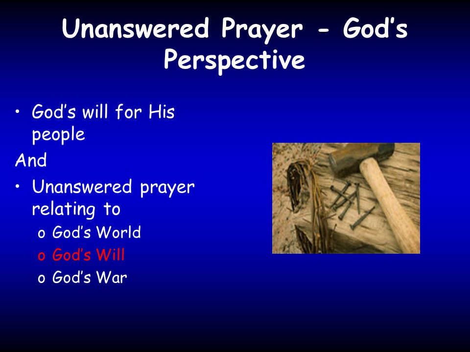 Unanswered Prayer - God's Perspective God's will for His people And Unanswered prayer relating to oGod's World oGod's Will oGod's War