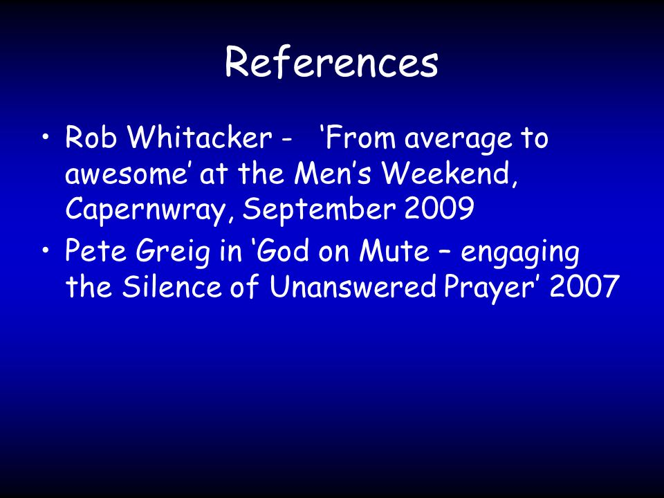 References Rob Whitacker - 'From average to awesome' at the Men's Weekend, Capernwray, September 2009 Pete Greig in 'God on Mute – engaging the Silence of Unanswered Prayer' 2007