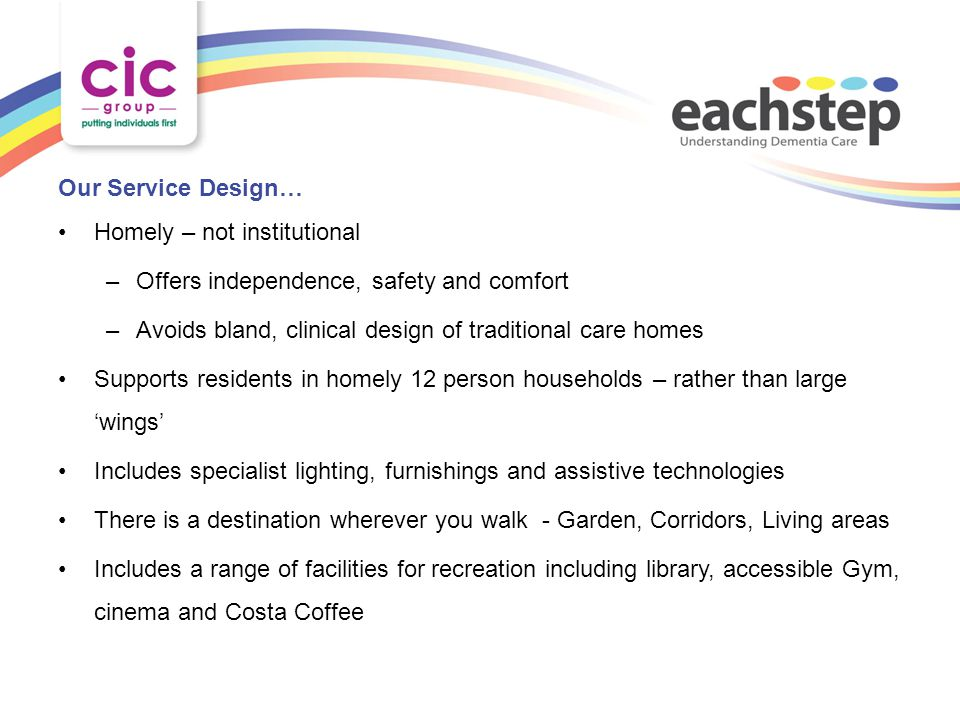 Our Service Design… Homely – not institutional –Offers independence, safety and comfort –Avoids bland, clinical design of traditional care homes Suppo