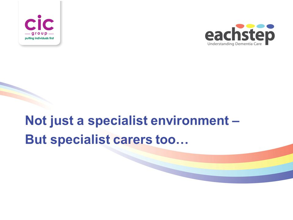 Not just a specialist environment – But specialist carers too…