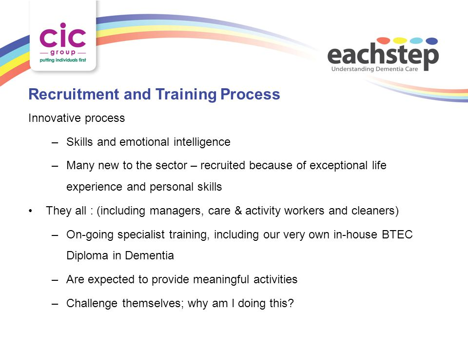 Recruitment and Training Process Innovative process –Skills and emotional intelligence –Many new to the sector – recruited because of exceptional life experience and personal skills They all : (including managers, care & activity workers and cleaners) –On-going specialist training, including our very own in-house BTEC Diploma in Dementia –Are expected to provide meaningful activities –Challenge themselves; why am I doing this?