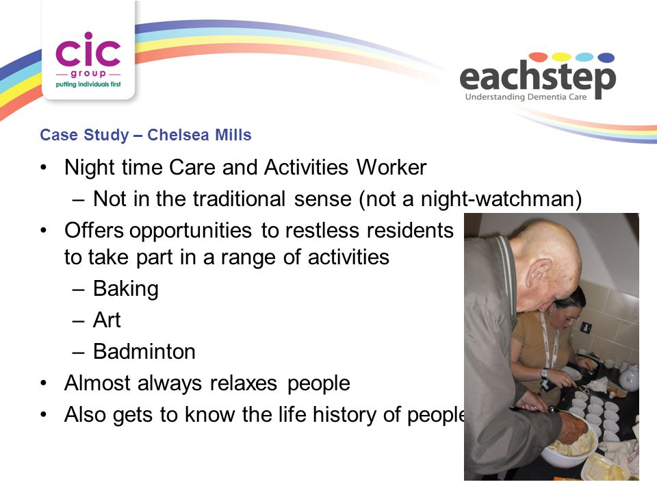 Case Study – Chelsea Mills Night time Care and Activities Worker –Not in the traditional sense (not a night-watchman) Offers opportunities to restless residents to take part in a range of activities –Baking –Art –Badminton Almost always relaxes people Also gets to know the life history of people