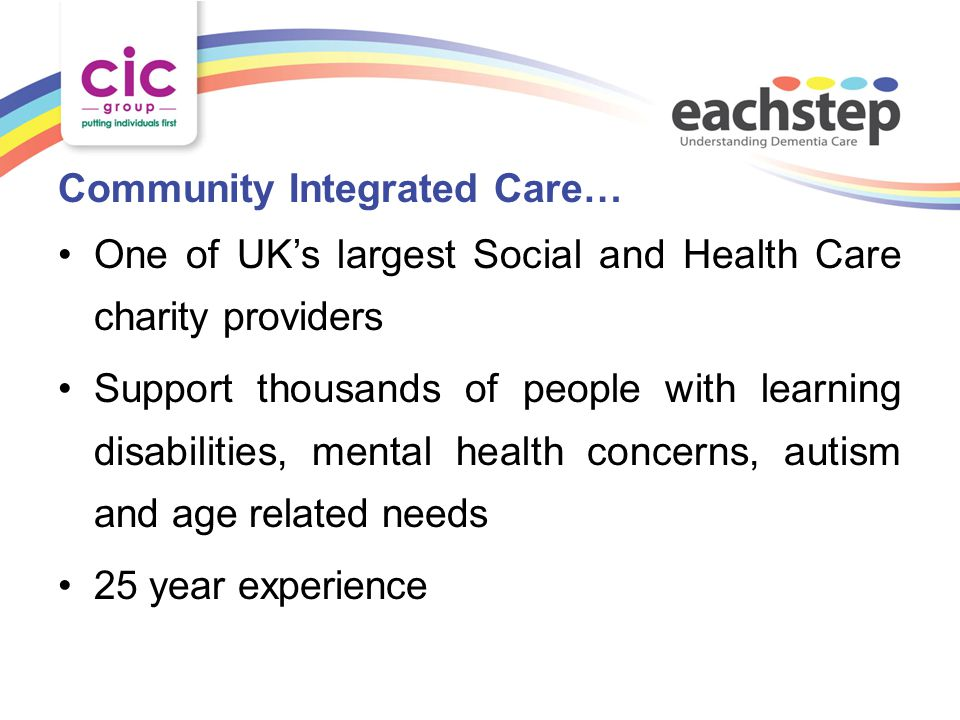 Community Integrated Care… One of UK's largest Social and Health Care charity providers Support thousands of people with learning disabilities, mental health concerns, autism and age related needs 25 year experience