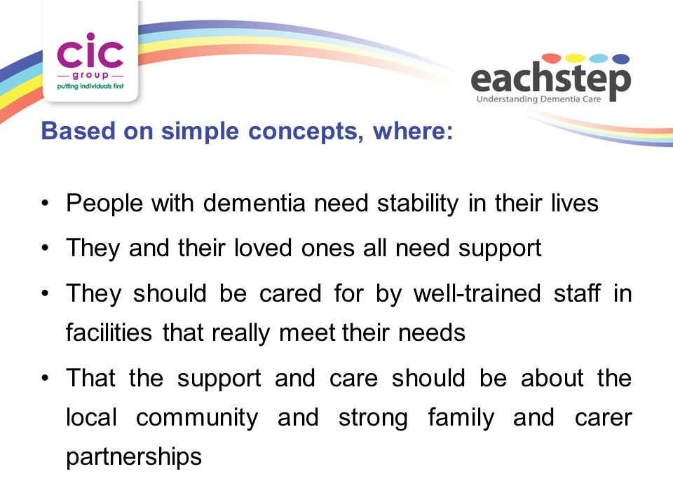 Based on simple concepts, where: People with dementia need stability in their lives They and their loved ones all need support They should be cared for by well-trained staff in facilities that really meet their needs That the support and care should be about the local community and strong family and carer partnerships