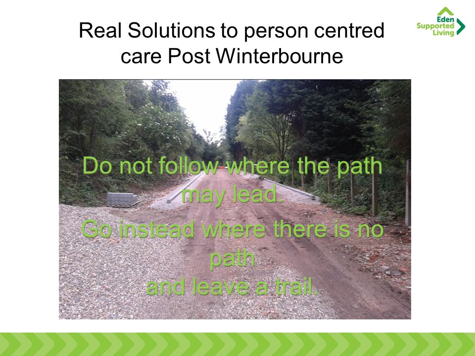 Real Solutions to person centred care Post Winterbourne Do not follow where the path may lead. Go instead where there is no path and leave a trail. Do