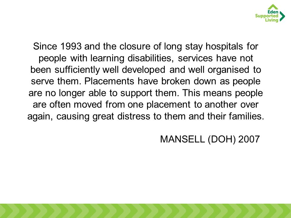 Since 1993 and the closure of long stay hospitals for people with learning disabilities, services have not been sufficiently well developed and well o