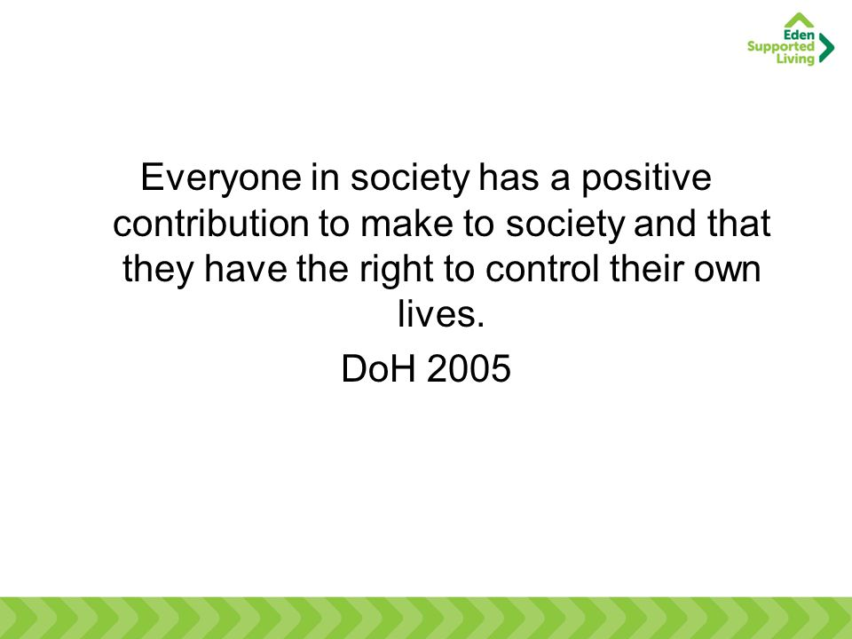 Everyone in society has a positive contribution to make to society and that they have the right to control their own lives. DoH 2005