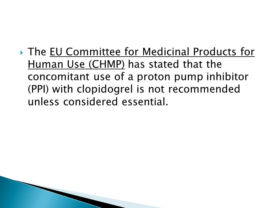  The EU Committee for Medicinal Products for Human Use (CHMP) has stated that the concomitant use of a proton pump inhibitor (PPI) with clopidogrel is not recommended unless considered essential.