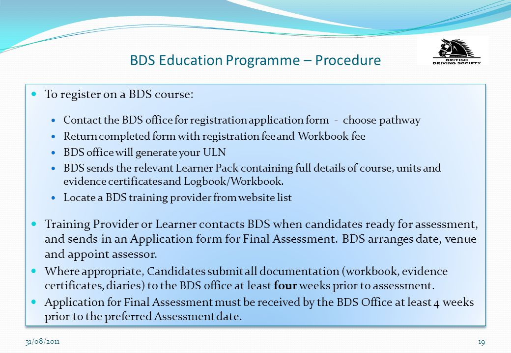 BDS Education Programme – Procedure To register on a BDS course: Contact the BDS office for registration application form - choose pathway Return comp