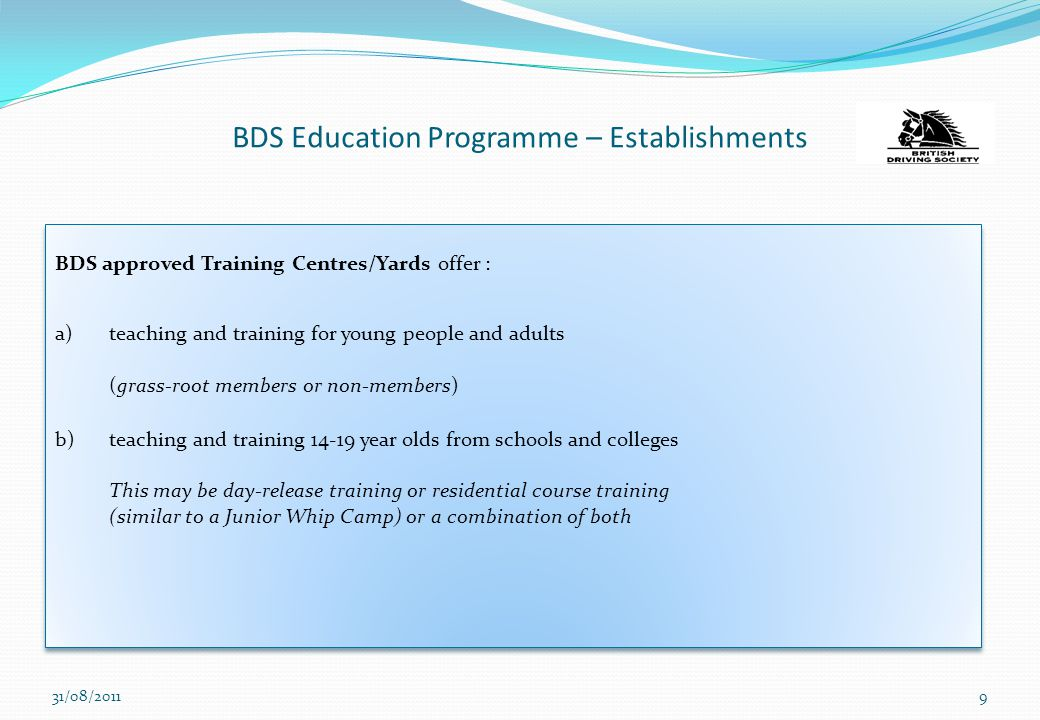 BDS Education Programme – Establishments BDS approved Training Centres/Yards offer : a)teaching and training for young people and adults (grass-root members or non-members) b)teaching and training 14-19 year olds from schools and colleges This may be day-release training or residential course training (similar to a Junior Whip Camp) or a combination of both BDS approved Training Centres/Yards offer : a)teaching and training for young people and adults (grass-root members or non-members) b)teaching and training 14-19 year olds from schools and colleges This may be day-release training or residential course training (similar to a Junior Whip Camp) or a combination of both 31/08/20119
