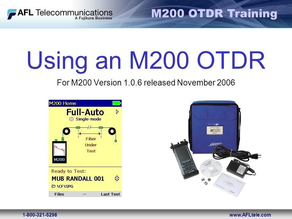 M200 OTDR Training 1-800-321-5298www.AFLtele.com Using an M200 OTDR For M200 Version 1.0.6 released November 2006