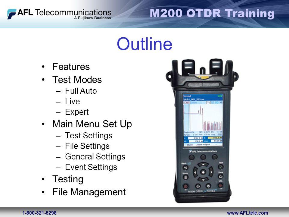 M200 OTDR Training 1-800-321-5298www.AFLtele.com Outline Features Test Modes –Full Auto –Live –Expert Main Menu Set Up –Test Settings –File Settings –