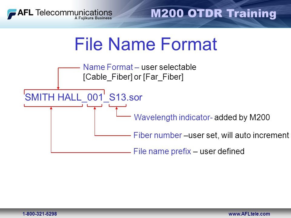 M200 OTDR Training 1-800-321-5298www.AFLtele.com File Name Format Name Format – user selectable [Cable_Fiber] or [Far_Fiber] SMITH HALL_001_S13.sor Wa