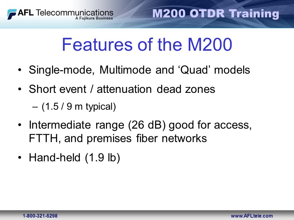 M200 OTDR Training 1-800-321-5298www.AFLtele.com Features of the M200 Single-mode, Multimode and 'Quad' models Short event / attenuation dead zones –(