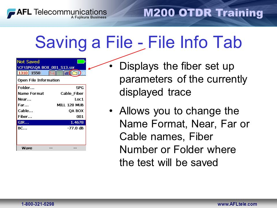 M200 OTDR Training 1-800-321-5298www.AFLtele.com Saving a File - File Info Tab Displays the fiber set up parameters of the currently displayed trace A
